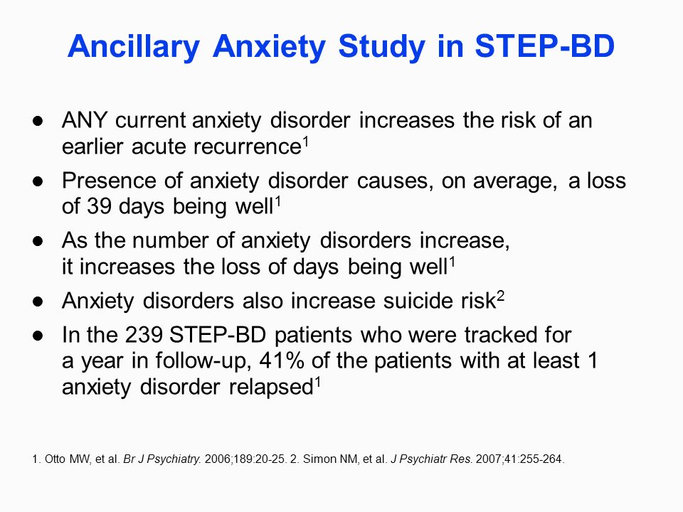 Ancillary Anxiety Study in STEP-BD ANY current anxiety disorder increases the risk of an earlier acute recurrence 1 Presence of anxiety disorder causes, on average, a loss of 39 days being well 1 As the number of anxiety disorders increase, it increases the loss of days being well 1 Anxiety disorders also increase suicide risk 2 In the 239 STEP-BD patients who were tracked for a year in follow-up, 41% of the patients with at least 1 anxiety disorder relapsed 1 1.