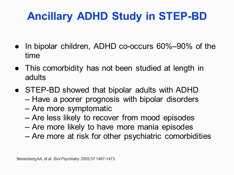 Ancillary ADHD Study in STEP-BD In bipolar children, ADHD co-occurs 60%–90% of the time This comorbidity has not been studied at length in adults STEP
