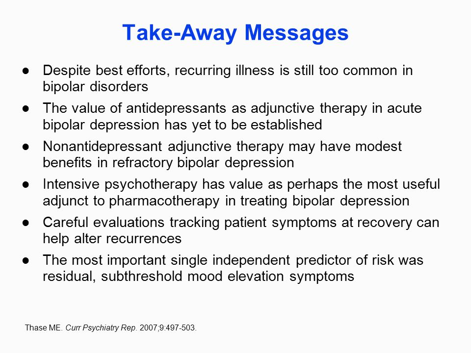 Take-Away Messages Despite best efforts, recurring illness is still too common in bipolar disorders The value of antidepressants as adjunctive therapy in acute bipolar depression has yet to be established Nonantidepressant adjunctive therapy may have modest benefits in refractory bipolar depression Intensive psychotherapy has value as perhaps the most useful adjunct to pharmacotherapy in treating bipolar depression Careful evaluations tracking patient symptoms at recovery can help alter recurrences The most important single independent predictor of risk was residual, subthreshold mood elevation symptoms Thase ME.