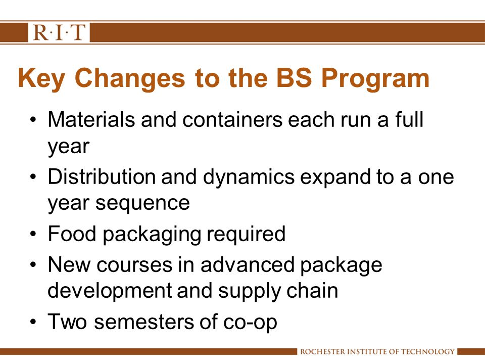 Key Changes to the BS Program Materials and containers each run a full year Distribution and dynamics expand to a one year sequence Food packaging required New courses in advanced package development and supply chain Two semesters of co-op