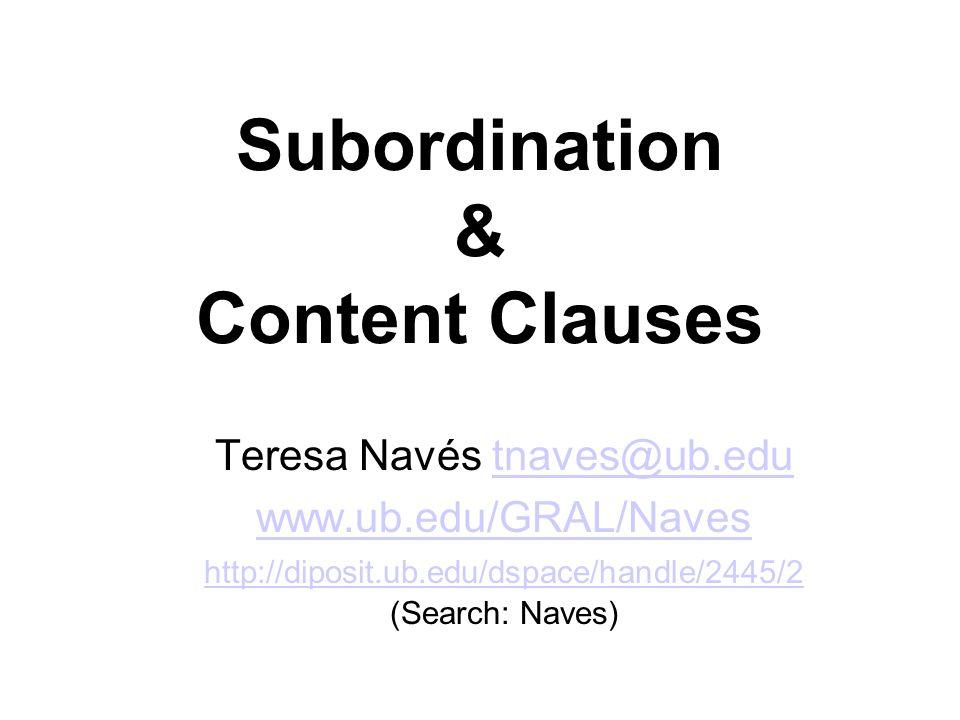 Subordination & Content Clauses Teresa Navés tnaves@ub.edutnaves@ub.edu www.ub.edu/GRAL/Naves http://diposit.ub.edu/dspace/handle/2445/2 www.ub.edu/GRAL/Naves http://diposit.ub.edu/dspace/handle/2445/2 (Search: Naves)