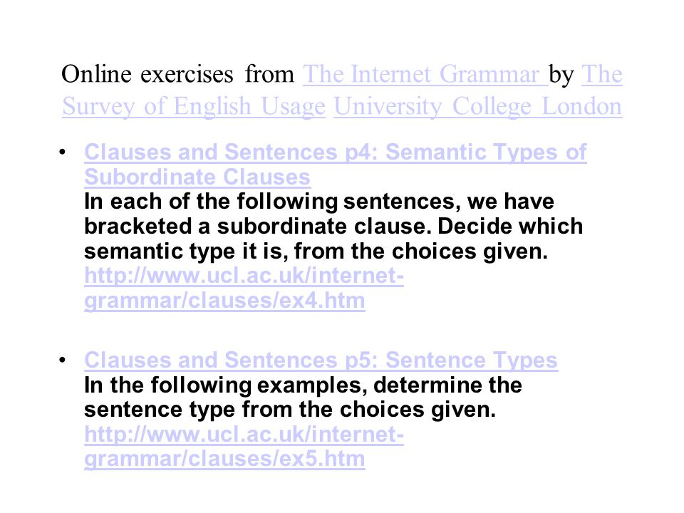 Online exercises from The Internet Grammar by The Survey of English Usage University College LondonThe Internet Grammar The Survey of English UsageUniversity College London Clauses and Sentences p4: Semantic Types of Subordinate Clauses In each of the following sentences, we have bracketed a subordinate clause.