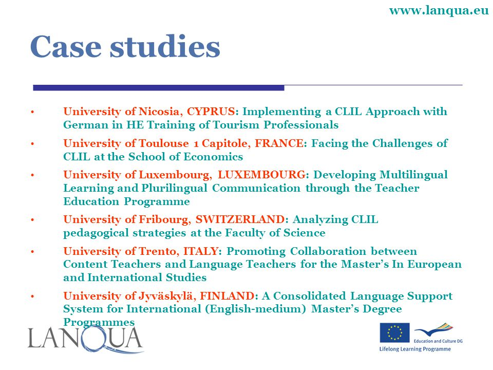 www.lanqua.eu Case studies University of Nicosia, CYPRUS: Implementing a CLIL Approach with German in HE Training of Tourism Professionals University of Toulouse 1 Capitole, FRANCE: Facing the Challenges of CLIL at the School of Economics University of Luxembourg, LUXEMBOURG: Developing Multilingual Learning and Plurilingual Communication through the Teacher Education Programme University of Fribourg, SWITZERLAND: Analyzing CLIL pedagogical strategies at the Faculty of Science University of Trento, ITALY: Promoting Collaboration between Content Teachers and Language Teachers for the Master's In European and International Studies University of Jyväskylä, FINLAND: A Consolidated Language Support System for International (English-medium) Master's Degree Programmes
