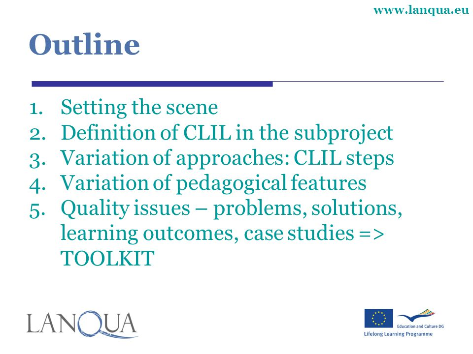www.lanqua.eu Outline 1.Setting the scene 2.Definition of CLIL in the subproject 3.Variation of approaches: CLIL steps 4.Variation of pedagogical features 5.Quality issues – problems, solutions, learning outcomes, case studies => TOOLKIT
