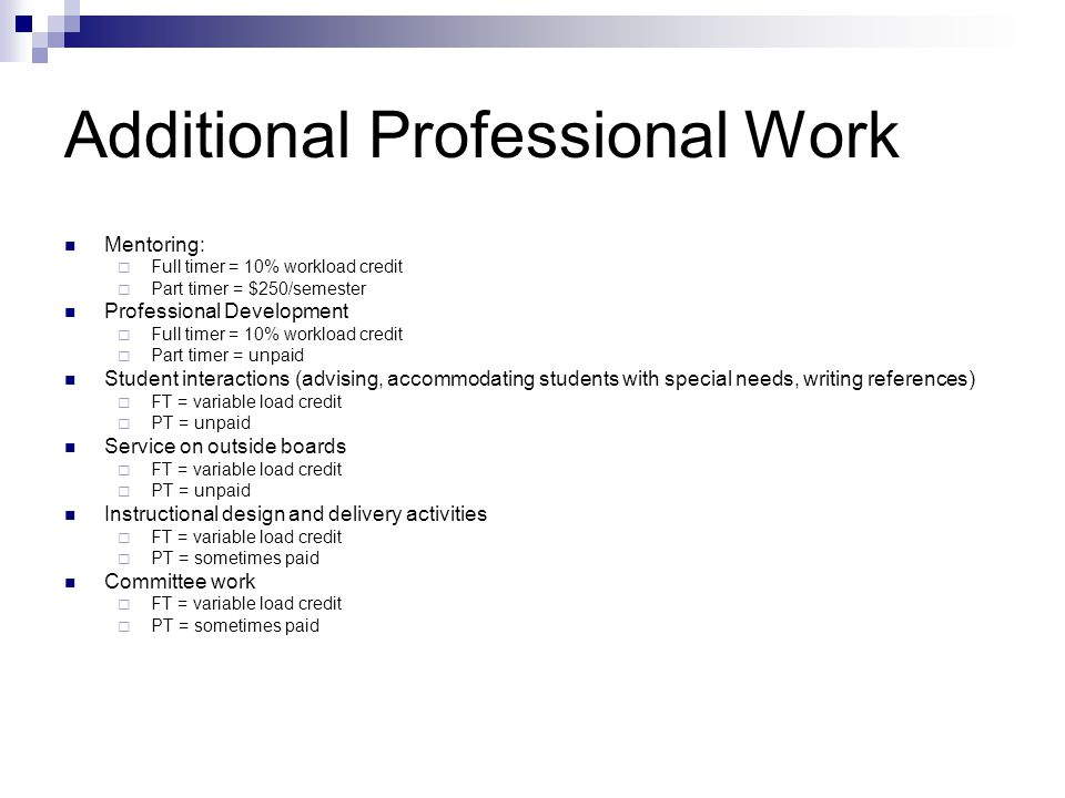 Additional Professional Work Mentoring:  Full timer = 10% workload credit  Part timer = $250/semester Professional Development  Full timer = 10% workload credit  Part timer = unpaid Student interactions (advising, accommodating students with special needs, writing references)  FT = variable load credit  PT = unpaid Service on outside boards  FT = variable load credit  PT = unpaid Instructional design and delivery activities  FT = variable load credit  PT = sometimes paid Committee work  FT = variable load credit  PT = sometimes paid