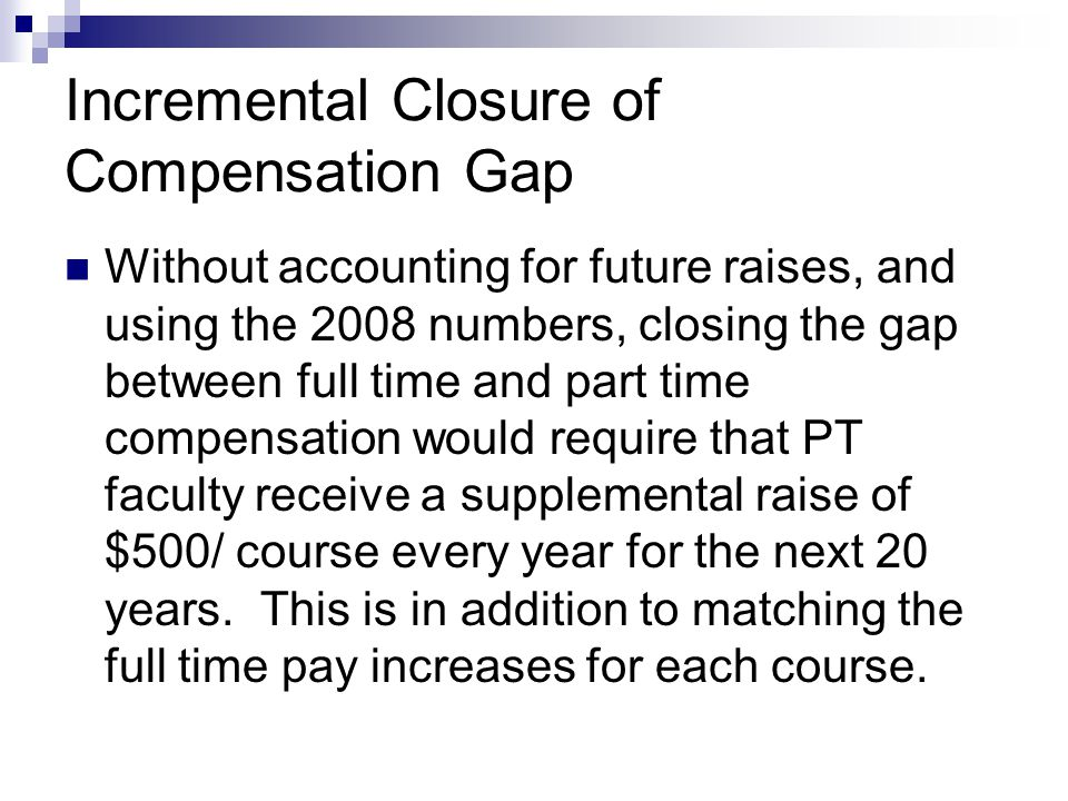Incremental Closure of Compensation Gap Without accounting for future raises, and using the 2008 numbers, closing the gap between full time and part time compensation would require that PT faculty receive a supplemental raise of $500/ course every year for the next 20 years.