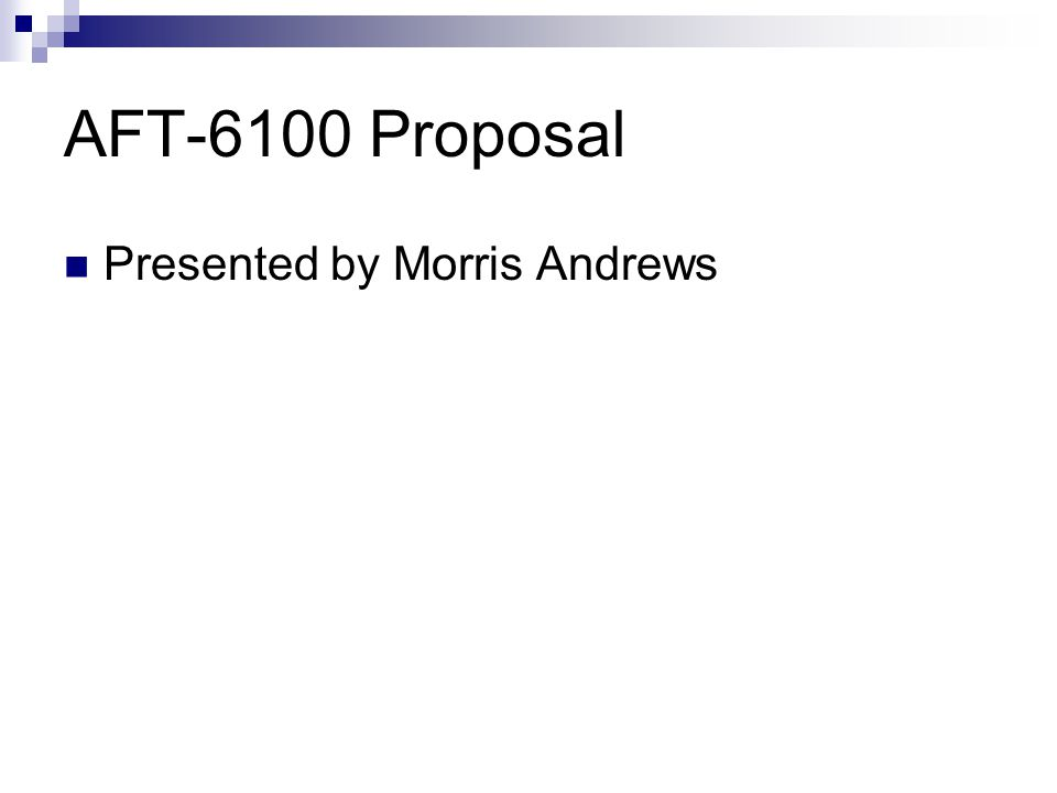 AFT-6100 Proposal Presented by Morris Andrews