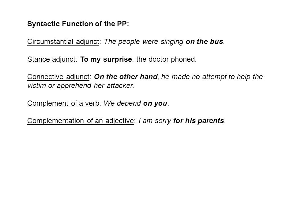Syntactic Function of the PP: Circumstantial adjunct: The people were singing on the bus. Stance adjunct: To my surprise, the doctor phoned. Connectiv