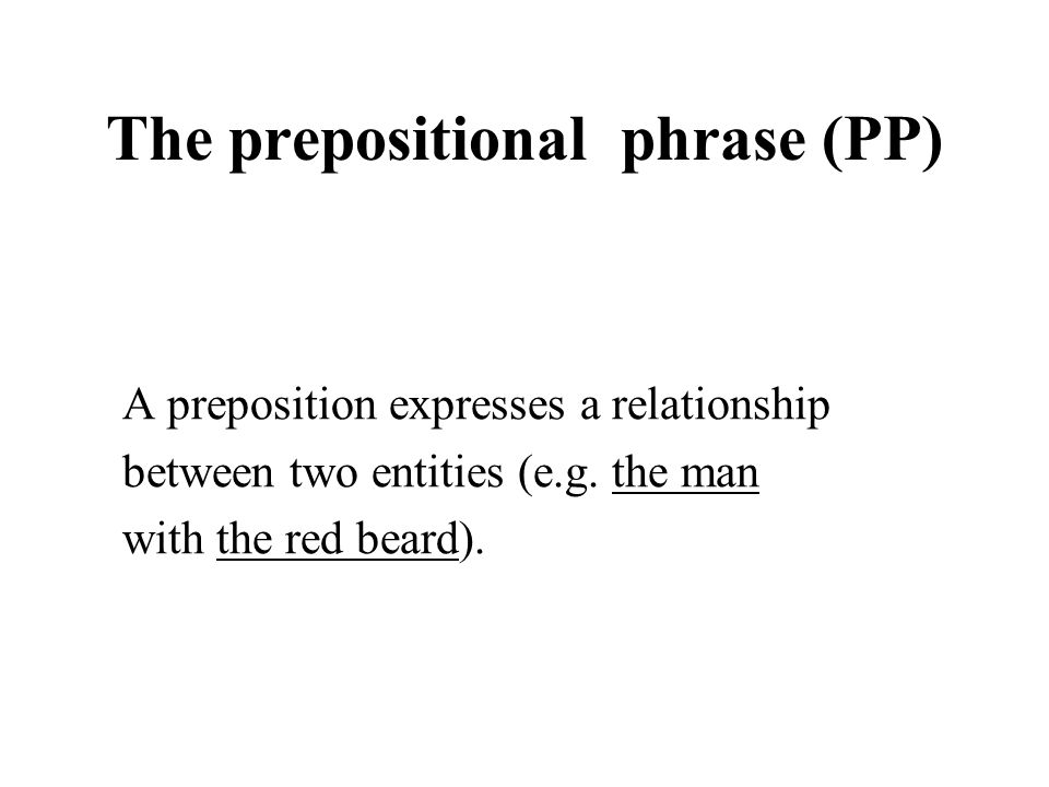 The prepositional phrase (PP) A preposition expresses a relationship between two entities (e.g. the man with the red beard).