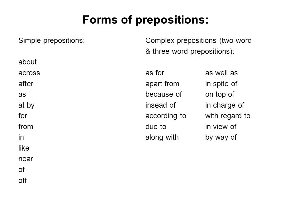 Forms of prepositions: Simple prepositions: about across after as at by for from in like near of off Complex prepositions (two-word & three-word prepo