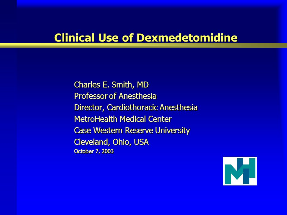 Clinical Use of Dexmedetomidine Charles E. Smith, MD Professor of Anesthesia Director, Cardiothoracic Anesthesia MetroHealth Medical Center Case Weste