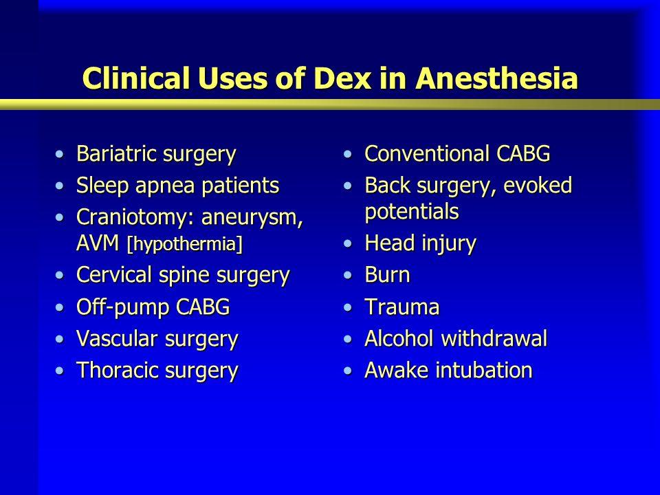 Clinical Uses of Dex in Anesthesia Bariatric surgeryBariatric surgery Sleep apnea patientsSleep apnea patients Craniotomy: aneurysm, AVM [hypothermia]