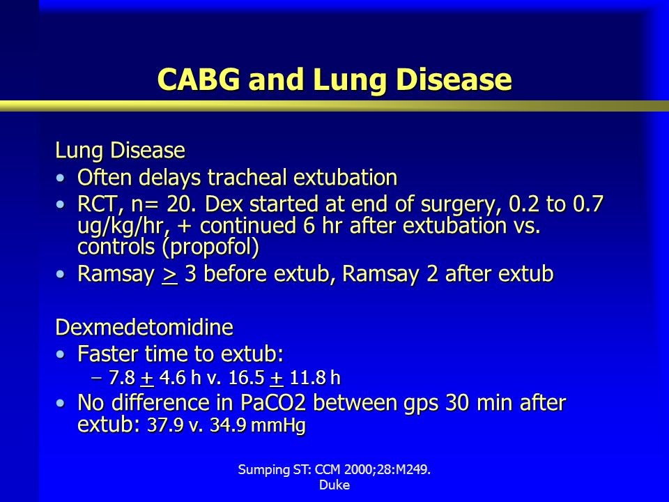 Sumping ST: CCM 2000;28:M249. Duke CABG and Lung Disease Lung Disease Often delays tracheal extubationOften delays tracheal extubation RCT, n= 20. Dex