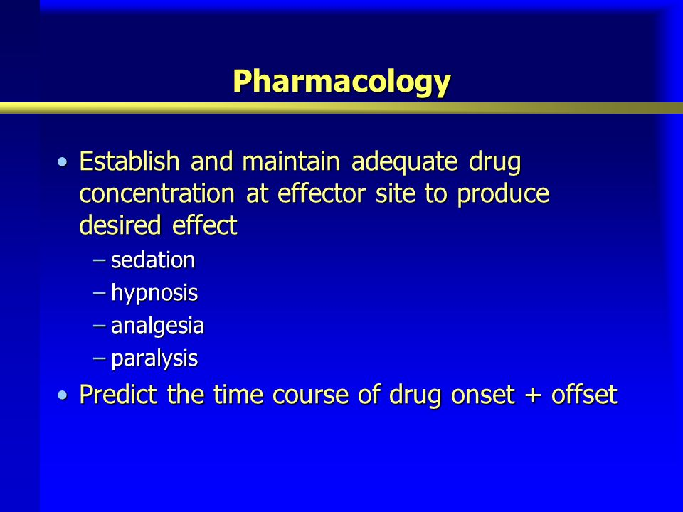 Pharmacology Establish and maintain adequate drug concentration at effector site to produce desired effectEstablish and maintain adequate drug concent