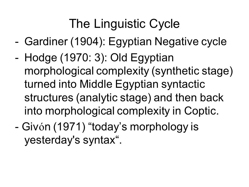 The Linguistic Cycle -Gardiner (1904): Egyptian Negative cycle -Hodge (1970: 3): Old Egyptian morphological complexity (synthetic stage) turned into M