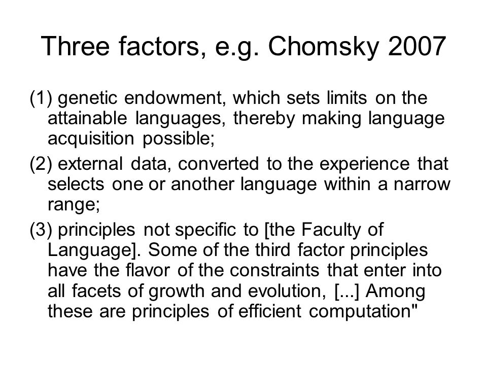 Three factors, e.g. Chomsky 2007 (1) genetic endowment, which sets limits on the attainable languages, thereby making language acquisition possible; (