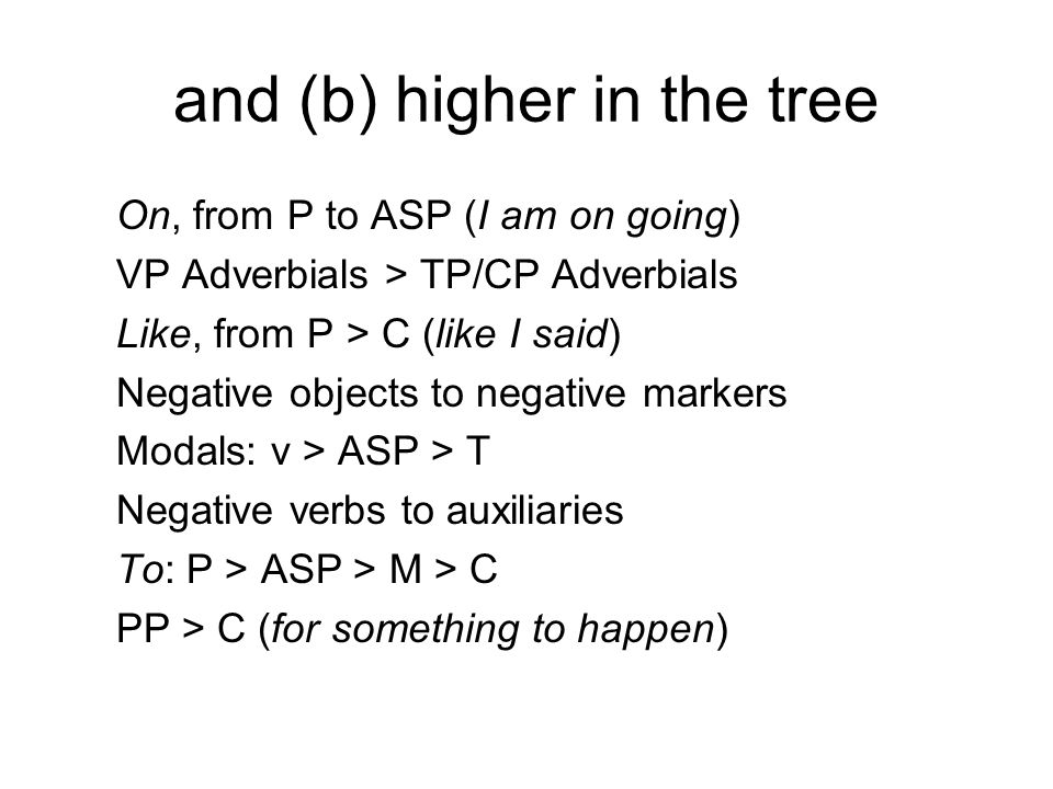 and (b) higher in the tree On, from P to ASP (I am on going) VP Adverbials > TP/CP Adverbials Like, from P > C (like I said) Negative objects to negat