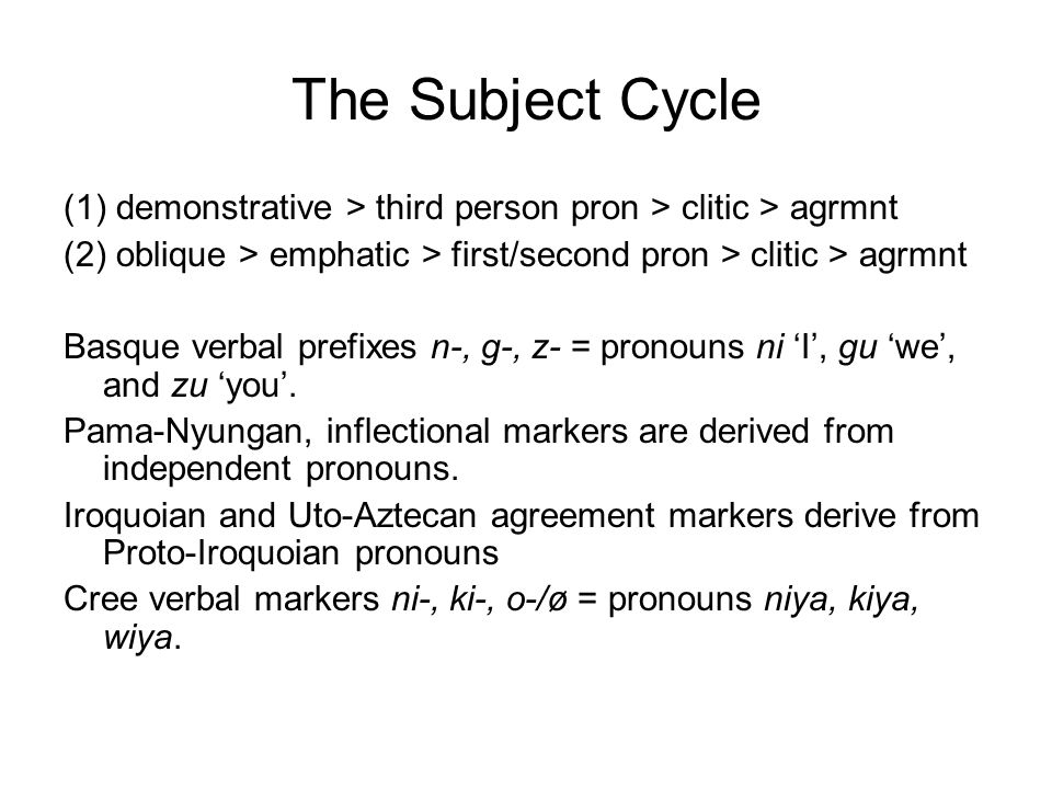The Subject Cycle (1) demonstrative > third person pron > clitic > agrmnt (2) oblique > emphatic > first/second pron > clitic > agrmnt Basque verbal p