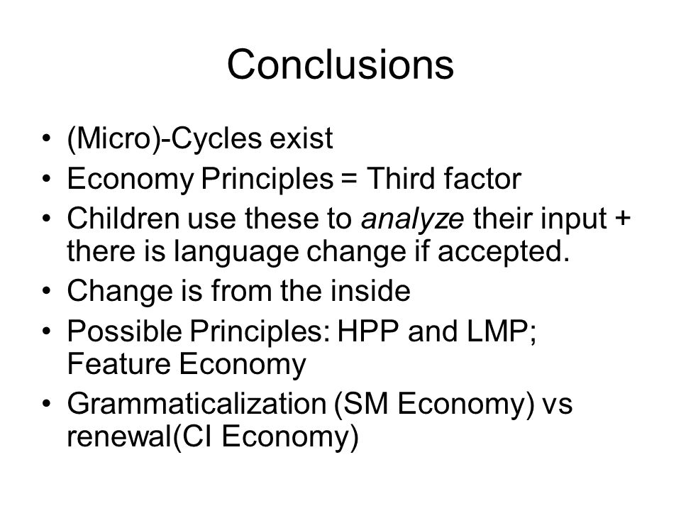 Conclusions (Micro)-Cycles exist Economy Principles = Third factor Children use these to analyze their input + there is language change if accepted. C