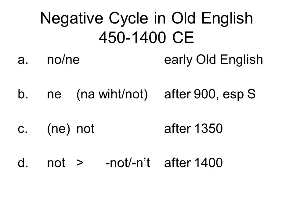 Negative Cycle in Old English 450-1400 CE a.no/neearly Old English b.ne(na wiht/not)after 900, esp S c.(ne)notafter 1350 d.not>-not/-n'tafter 1400