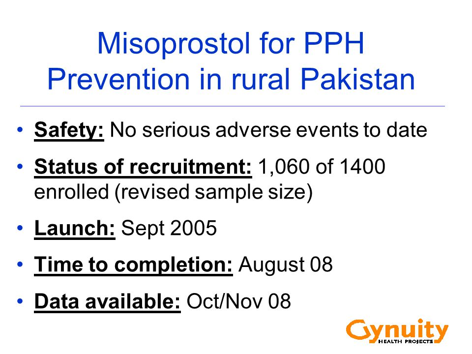 Misoprostol for PPH Prevention in rural Pakistan Safety: No serious adverse events to date Status of recruitment: 1,060 of 1400 enrolled (revised sample size) Launch: Sept 2005 Time to completion: August 08 Data available: Oct/Nov 08