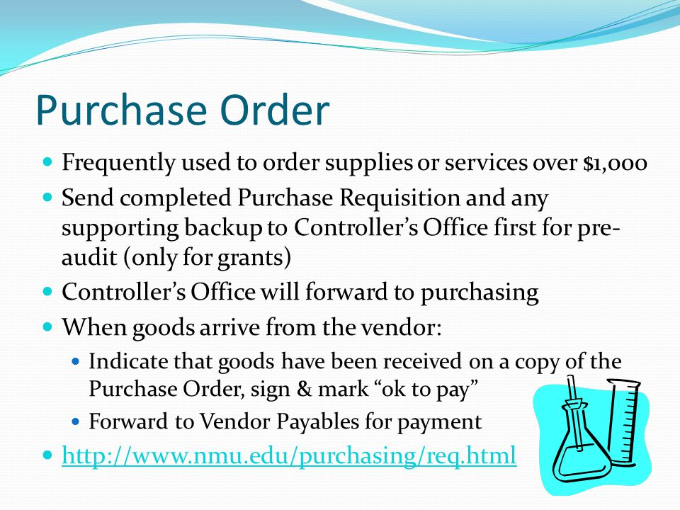 Purchase Order Frequently used to order supplies or services over $1,000 Send completed Purchase Requisition and any supporting backup to Controller's Office first for pre- audit (only for grants) Controller's Office will forward to purchasing When goods arrive from the vendor: Indicate that goods have been received on a copy of the Purchase Order, sign & mark ok to pay Forward to Vendor Payables for payment http://www.nmu.edu/purchasing/req.html