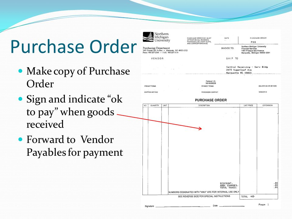 Purchase Order Make copy of Purchase Order Sign and indicate ok to pay when goods received Forward to Vendor Payables for payment