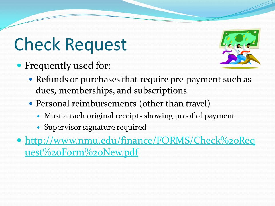 Check Request Frequently used for: Refunds or purchases that require pre-payment such as dues, memberships, and subscriptions Personal reimbursements (other than travel) Must attach original receipts showing proof of payment Supervisor signature required http://www.nmu.edu/finance/FORMS/Check%20Req uest%20Form%20New.pdf http://www.nmu.edu/finance/FORMS/Check%20Req uest%20Form%20New.pdf