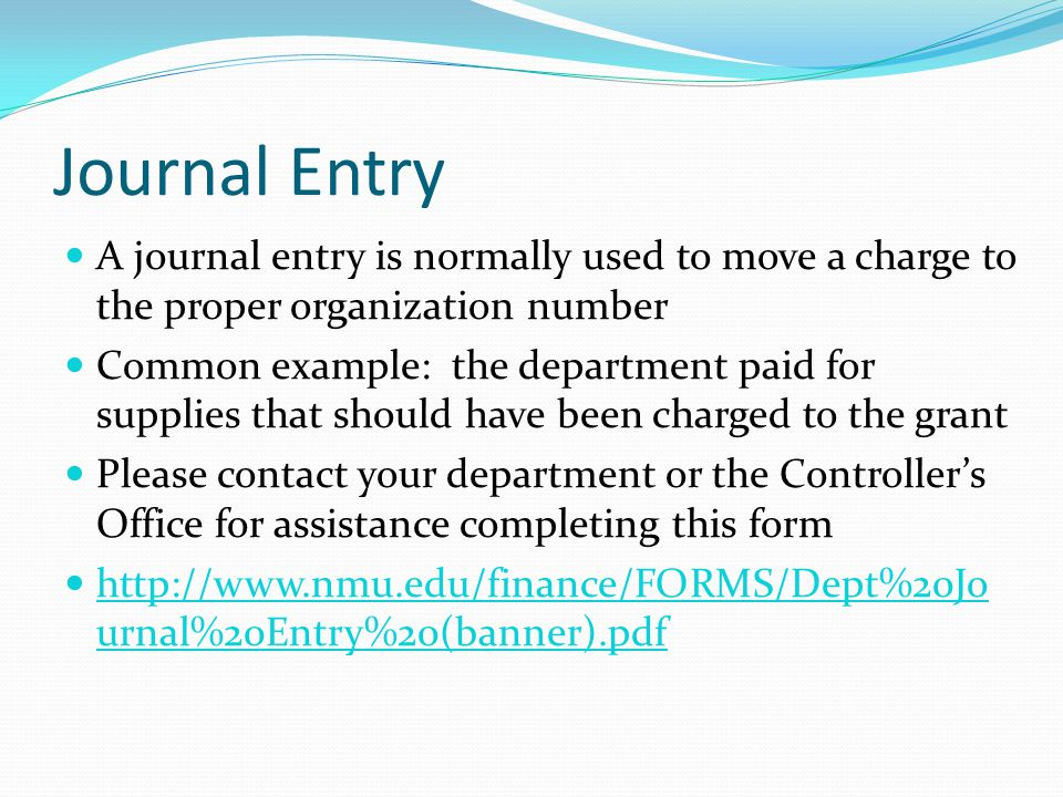 Journal Entry A journal entry is normally used to move a charge to the proper organization number Common example: the department paid for supplies that should have been charged to the grant Please contact your department or the Controller's Office for assistance completing this form http://www.nmu.edu/finance/FORMS/Dept%20Jo urnal%20Entry%20(banner).pdf http://www.nmu.edu/finance/FORMS/Dept%20Jo urnal%20Entry%20(banner).pdf