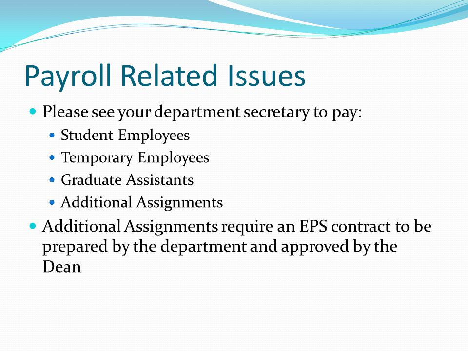 Payroll Related Issues Please see your department secretary to pay: Student Employees Temporary Employees Graduate Assistants Additional Assignments Additional Assignments require an EPS contract to be prepared by the department and approved by the Dean