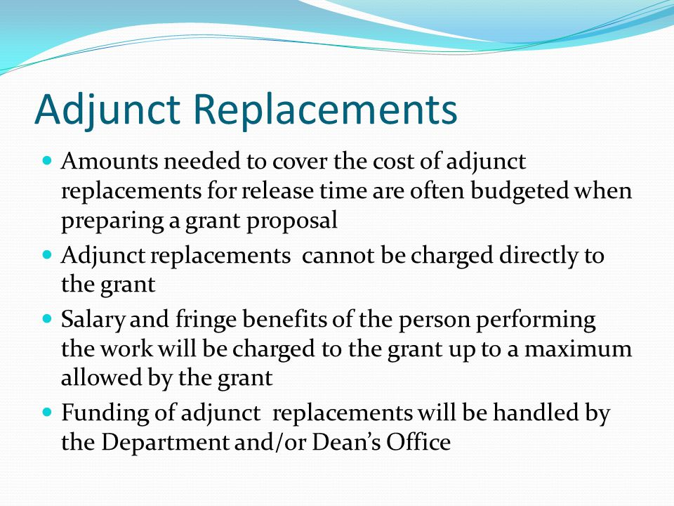 Adjunct Replacements Amounts needed to cover the cost of adjunct replacements for release time are often budgeted when preparing a grant proposal Adjunct replacements cannot be charged directly to the grant Salary and fringe benefits of the person performing the work will be charged to the grant up to a maximum allowed by the grant Funding of adjunct replacements will be handled by the Department and/or Dean's Office