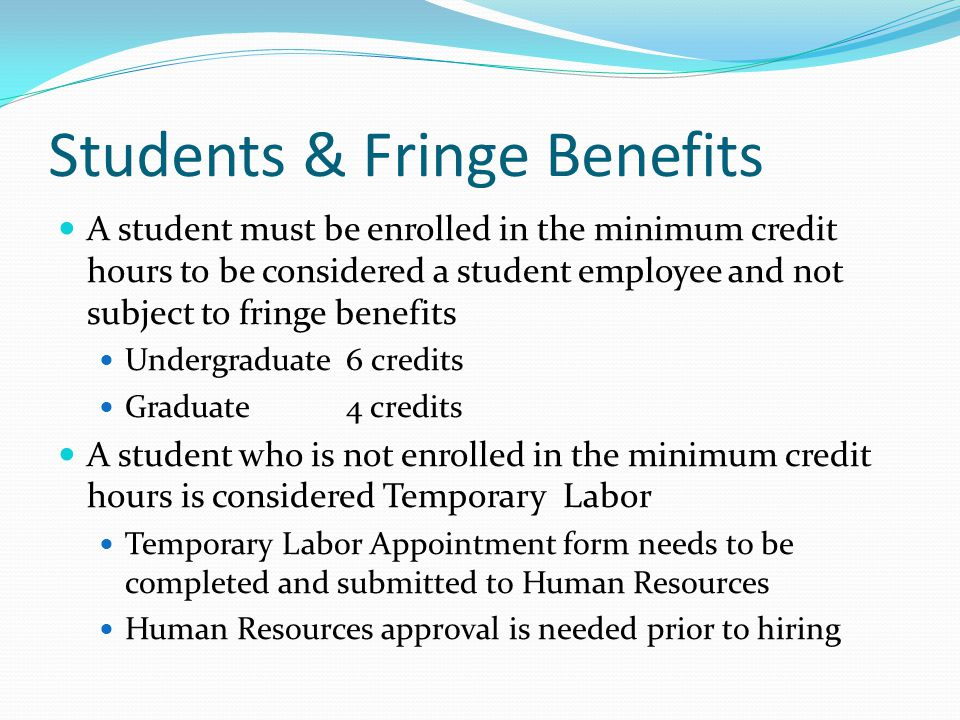 Students & Fringe Benefits A student must be enrolled in the minimum credit hours to be considered a student employee and not subject to fringe benefits Undergraduate6 credits Graduate4 credits A student who is not enrolled in the minimum credit hours is considered Temporary Labor Temporary Labor Appointment form needs to be completed and submitted to Human Resources Human Resources approval is needed prior to hiring