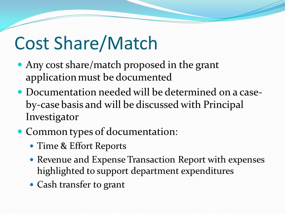Cost Share/Match Any cost share/match proposed in the grant application must be documented Documentation needed will be determined on a case- by-case basis and will be discussed with Principal Investigator Common types of documentation: Time & Effort Reports Revenue and Expense Transaction Report with expenses highlighted to support department expenditures Cash transfer to grant