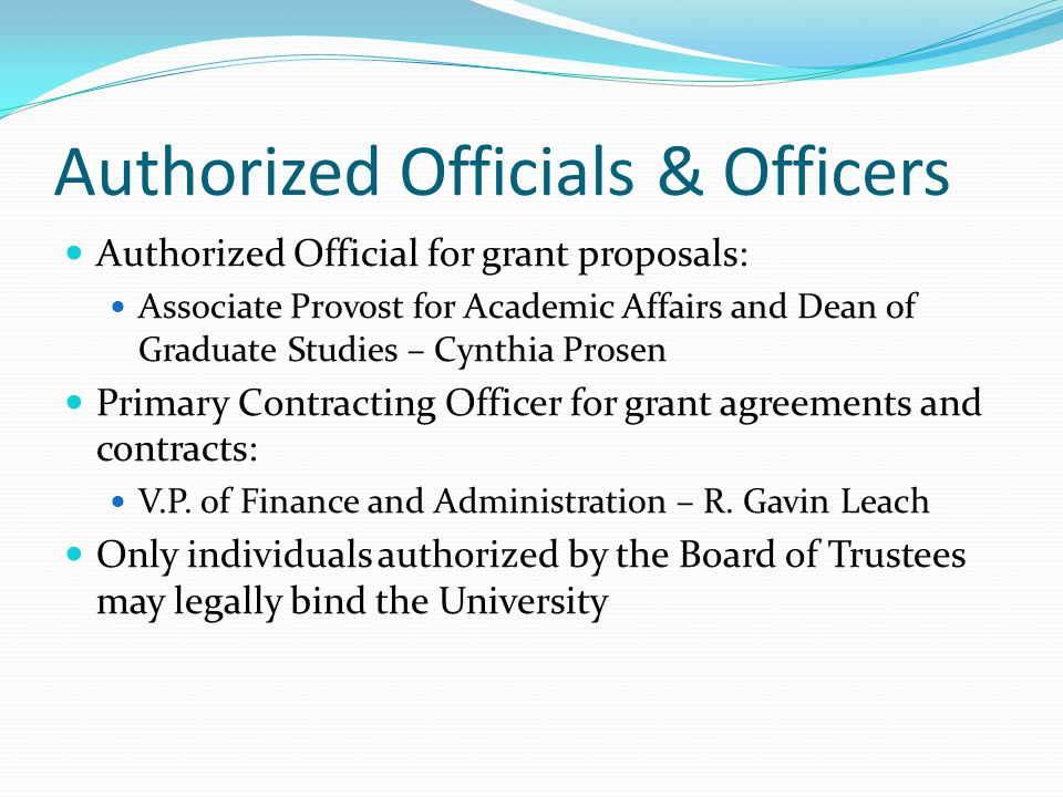 Authorized Officials & Officers Authorized Official for grant proposals: Associate Provost for Academic Affairs and Dean of Graduate Studies – Cynthia Prosen Primary Contracting Officer for grant agreements and contracts: V.P.