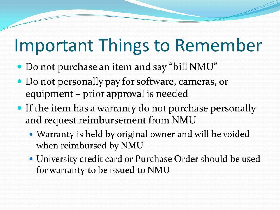 Important Things to Remember Do not purchase an item and say bill NMU Do not personally pay for software, cameras, or equipment – prior approval is needed If the item has a warranty do not purchase personally and request reimbursement from NMU Warranty is held by original owner and will be voided when reimbursed by NMU University credit card or Purchase Order should be used for warranty to be issued to NMU