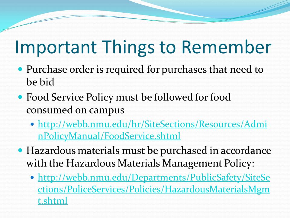 Important Things to Remember Purchase order is required for purchases that need to be bid Food Service Policy must be followed for food consumed on campus http://webb.nmu.edu/hr/SiteSections/Resources/Admi nPolicyManual/FoodService.shtml http://webb.nmu.edu/hr/SiteSections/Resources/Admi nPolicyManual/FoodService.shtml Hazardous materials must be purchased in accordance with the Hazardous Materials Management Policy: http://webb.nmu.edu/Departments/PublicSafety/SiteSe ctions/PoliceServices/Policies/HazardousMaterialsMgm t.shtml http://webb.nmu.edu/Departments/PublicSafety/SiteSe ctions/PoliceServices/Policies/HazardousMaterialsMgm t.shtml