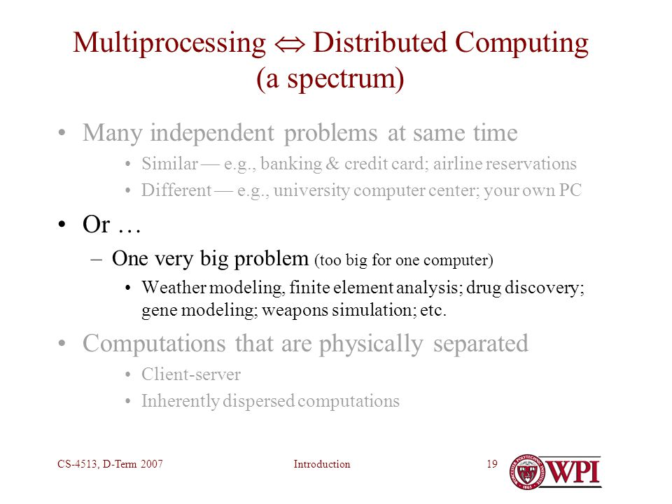 IntroductionCS-4513, D-Term 200719 Multiprocessing  Distributed Computing (a spectrum) Many independent problems at same time Similar — e.g., banking & credit card; airline reservations Different — e.g., university computer center; your own PC Or … –One very big problem (too big for one computer) Weather modeling, finite element analysis; drug discovery; gene modeling; weapons simulation; etc.