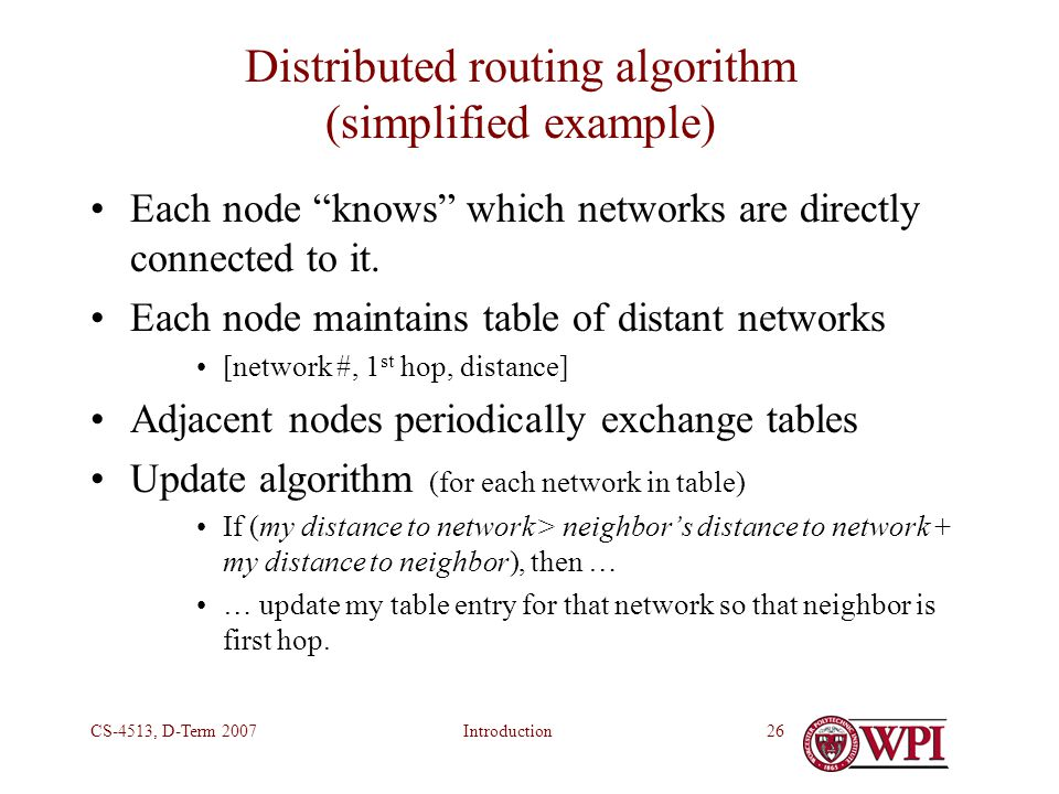IntroductionCS-4513, D-Term 200726 Distributed routing algorithm (simplified example) Each node knows which networks are directly connected to it.