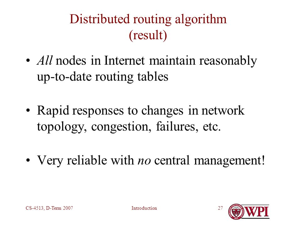 IntroductionCS-4513, D-Term 200727 Distributed routing algorithm (result) All nodes in Internet maintain reasonably up-to-date routing tables Rapid responses to changes in network topology, congestion, failures, etc.
