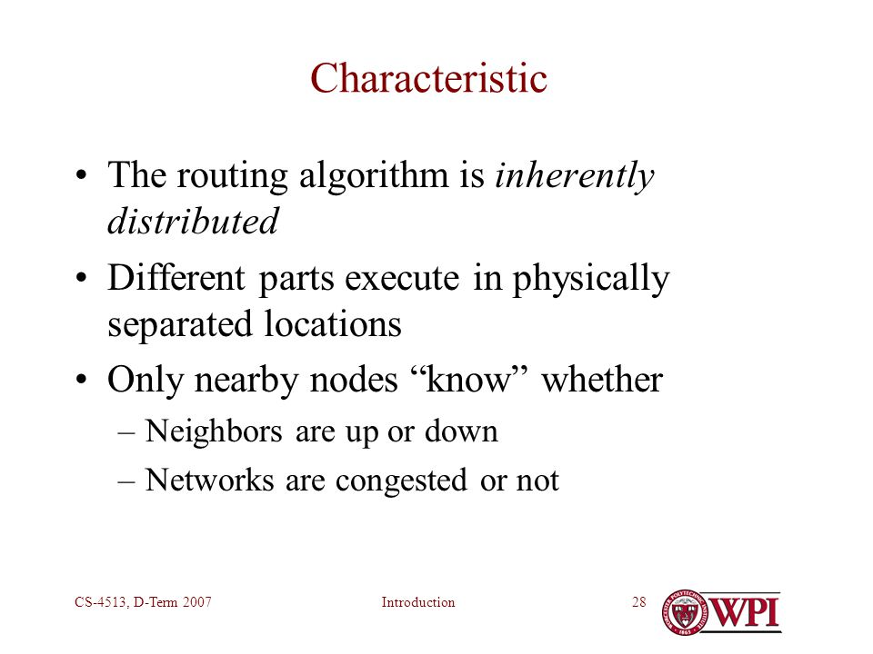 IntroductionCS-4513, D-Term 200728 Characteristic The routing algorithm is inherently distributed Different parts execute in physically separated locations Only nearby nodes know whether –Neighbors are up or down –Networks are congested or not
