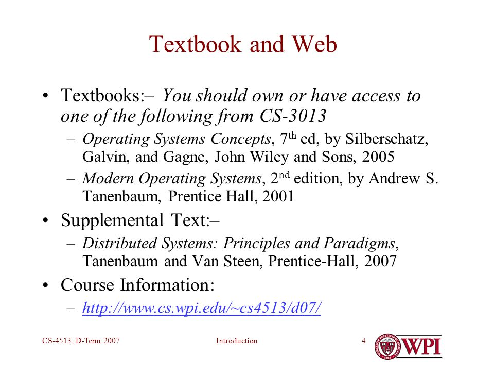 IntroductionCS-4513, D-Term 20074 Textbook and Web Textbooks:– You should own or have access to one of the following from CS-3013 –Operating Systems Concepts, 7 th ed, by Silberschatz, Galvin, and Gagne, John Wiley and Sons, 2005 –Modern Operating Systems, 2 nd edition, by Andrew S.