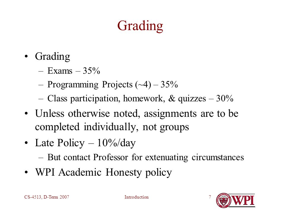 IntroductionCS-4513, D-Term 20077 Grading –Exams – 35% –Programming Projects (~4) – 35% –Class participation, homework, & quizzes – 30% Unless otherwise noted, assignments are to be completed individually, not groups Late Policy – 10%/day –But contact Professor for extenuating circumstances WPI Academic Honesty policy