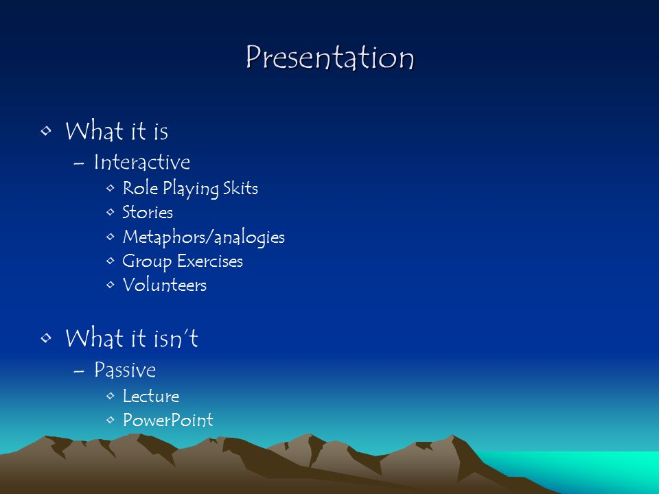 Presentation What it is –Interactive Role Playing Skits Stories Metaphors/analogies Group Exercises Volunteers What it isn't –Passive Lecture PowerPoint