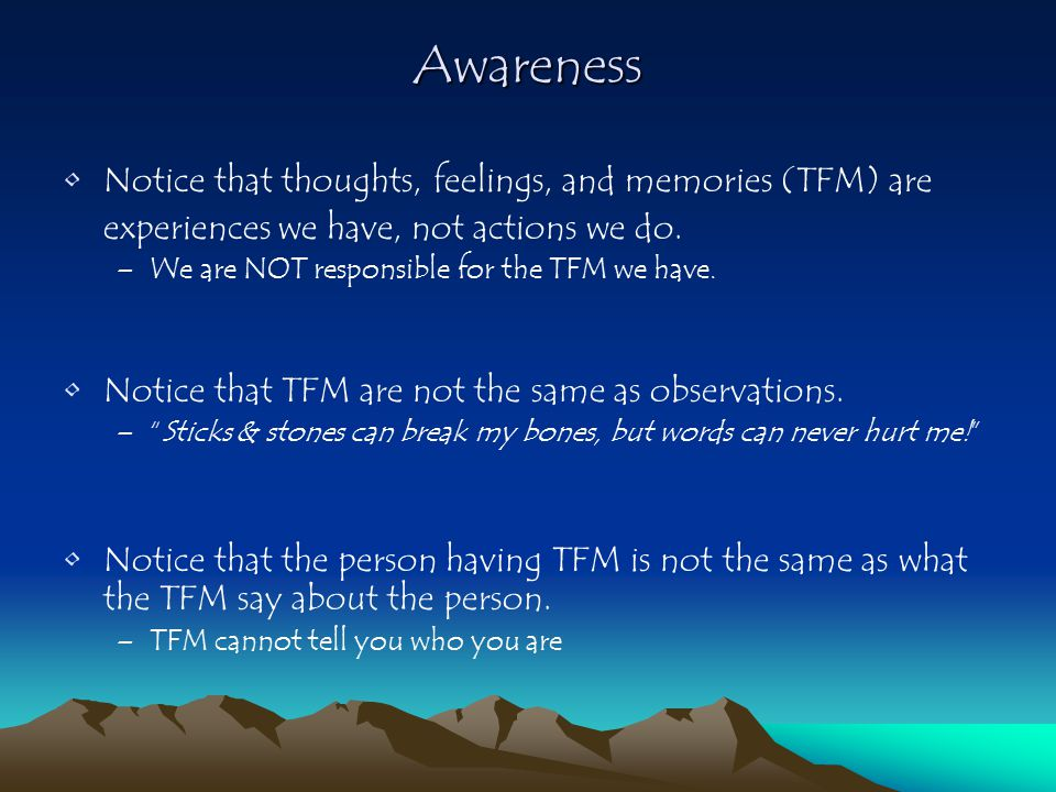 Awareness Notice that thoughts, feelings, and memories (TFM) are experiences we have, not actions we do.