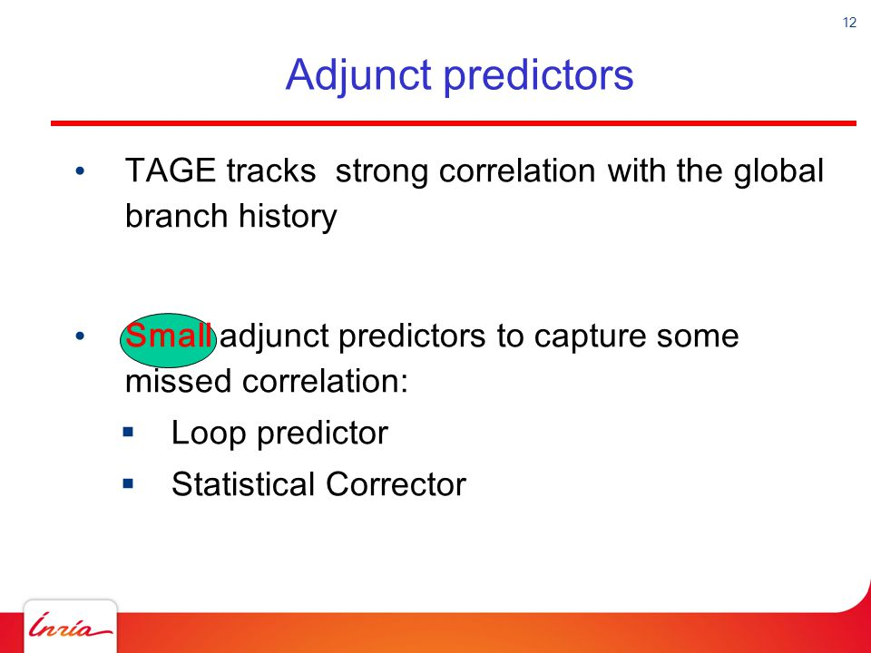 12 Adjunct predictors TAGE tracks strong correlation with the global branch history Small adjunct predictors to capture some missed correlation:  Loo