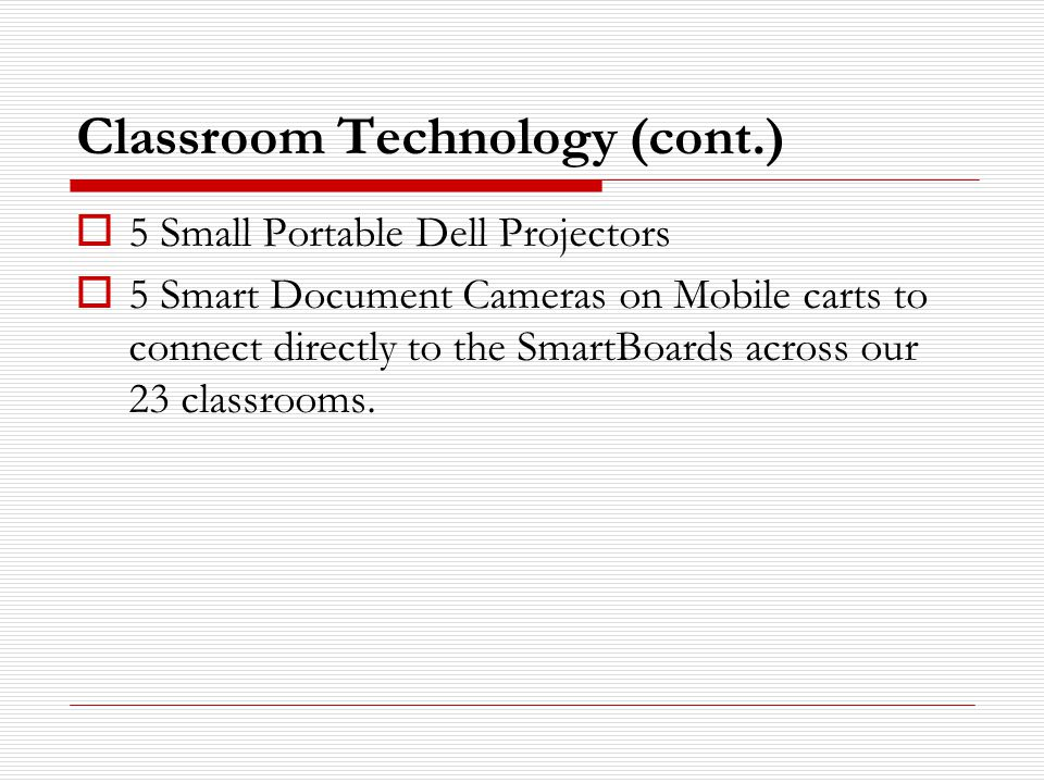 Classroom Technology (cont.)  5 Small Portable Dell Projectors  5 Smart Document Cameras on Mobile carts to connect directly to the SmartBoards across our 23 classrooms.