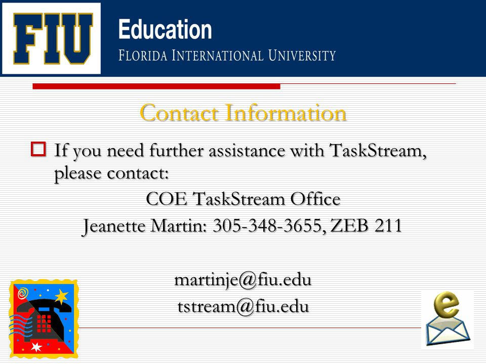 ContactInformation Contact Information  If you need further assistance with TaskStream, please contact: COE TaskStream Office Jeanette Martin: 305-348-3655, ZEB 211 martinje@fiu.edutstream@fiu.edu