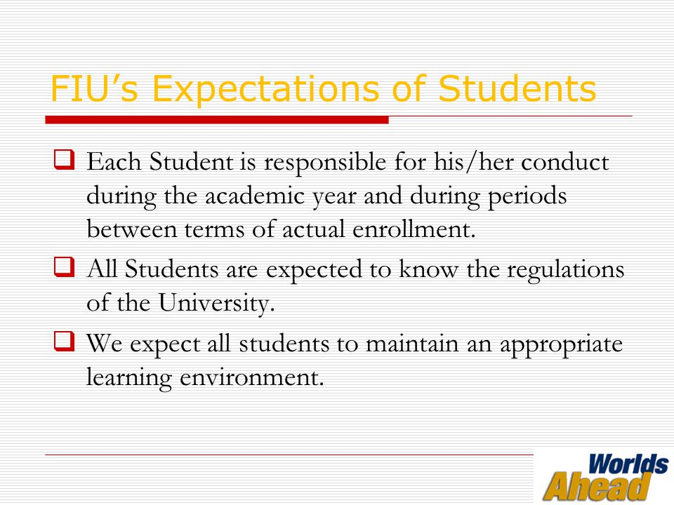 FIU's Expectations of Students  Each Student is responsible for his/her conduct during the academic year and during periods between terms of actual enrollment.