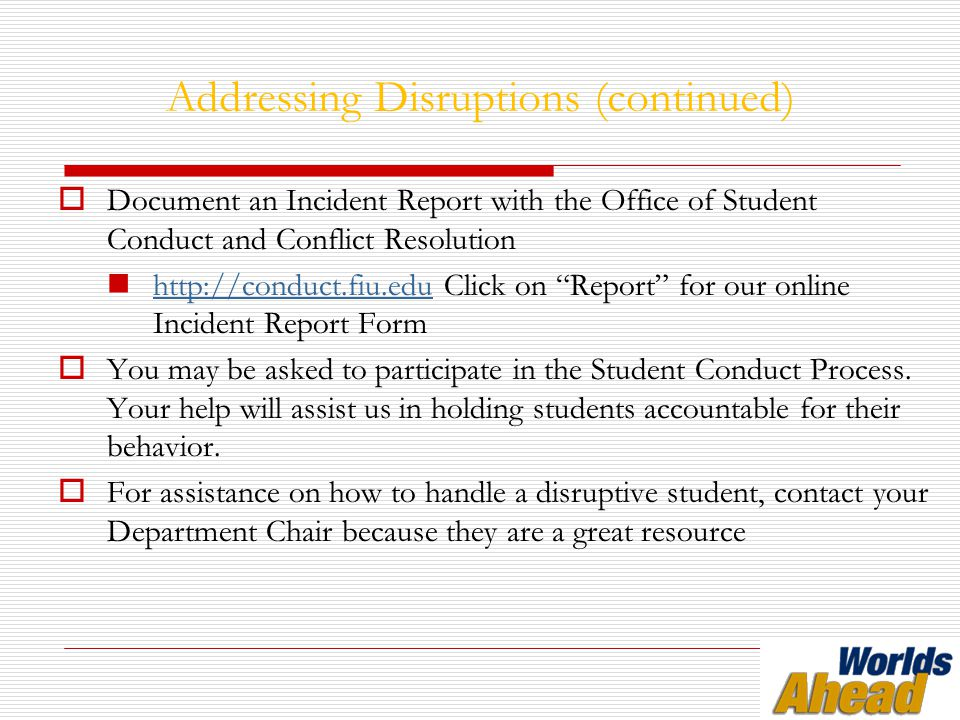 Addressing Disruptions (continued)  Document an Incident Report with the Office of Student Conduct and Conflict Resolution http://conduct.fiu.edu Click on Report for our online Incident Report Form http://conduct.fiu.edu  You may be asked to participate in the Student Conduct Process.