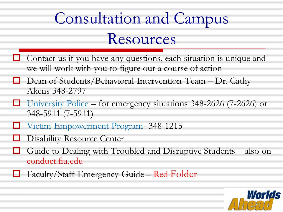 Consultation and Campus Resources  Contact us if you have any questions, each situation is unique and we will work with you to figure out a course of action  Dean of Students/Behavioral Intervention Team – Dr.